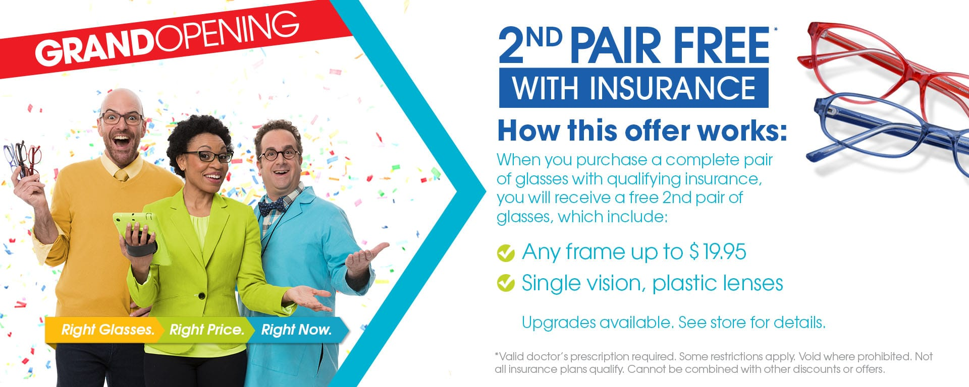 Offer valid in-store only. Not all insurance plans will qualify. Includes $19.95 frames and single vision, plastic lenses. Bifocals extra. Void where prohibited. Cannot be combined with any other discounts or offers. Valid doctor's prescription required.