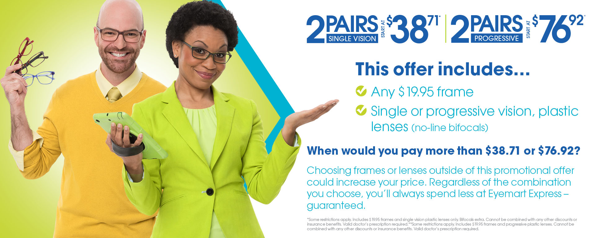 38.71: Includes $19.95 frames and Single Vision plastic lenses. Bifocals are extra. This offer cannot be combined with any other discounts or insurance. Valid doctor's prescription is required. 76.92 Includes $19.95 frames and plastic Progressive lenses. This offer cannot be combined with any other discounts or insurance. Valid doctor's prescription is required.